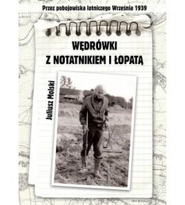 WĘDRÓWKI Z NOTATNIKIEM I ŁOPATĄ Przez pobojowiska lotniczego Września 1939 - Juliusz Molski (oprawa miękka)