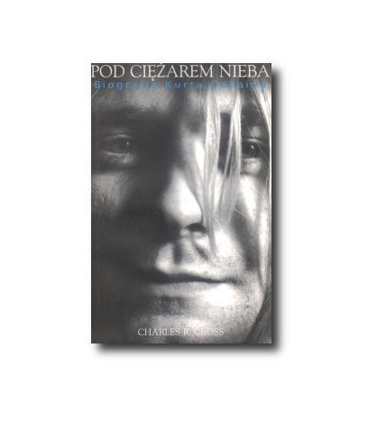 Pod ciężarem nieba. Biografia Kurta Cobaina - Charles R.Cross (oprawa miękka)