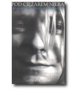 Pod ciężarem nieba. Biografia Kurta Cobaina - Charles R.Cross (oprawa miękka) - Powystawowa