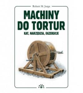 Machiny do tortur - Kat, narzędzia, egzekucje - Robert Jurga (oprawa twarda) - Powystawowa