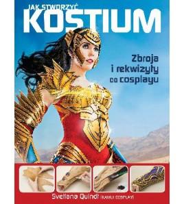 JAK STWORZYĆ KOSTIUM. Zbroja i rekwizyty do cosplayu - Svetlana Quindt (oprawa miękka) - Powstawowa