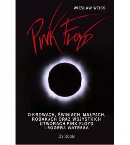 Pink Floyd.O krowach, świniach, małpach, robakach oraz wszystkich utworach Pink Floyd i Rogera Watersa - Wiesław Weiss (oprawa twarda)